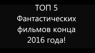 ТОП 5 Фантастических фильмов конца 2016 года