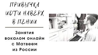 ПРИВЫЧКА ИДТИ НАВЕРХ В ПЕНИИ. ВОКАЛ ОНЛАЙН. РОССИЯ. МОСКВА