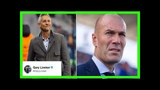 Breaking News | Gąry lineker's brilliant tweet after zinedine zidane calls him 'embarrassing'
