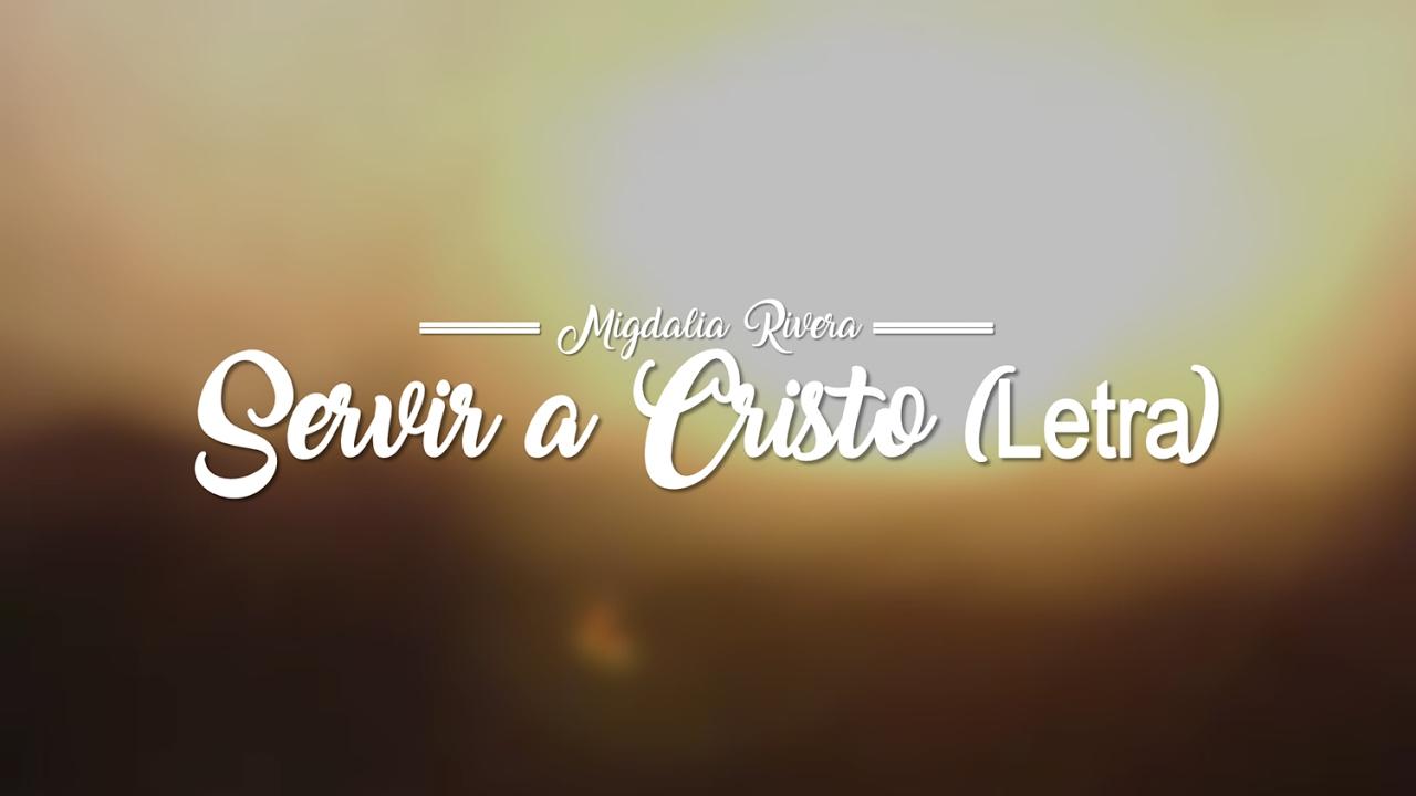 Servir A Cristo - Migdalia Rivera (Letra) Musica Cristiana