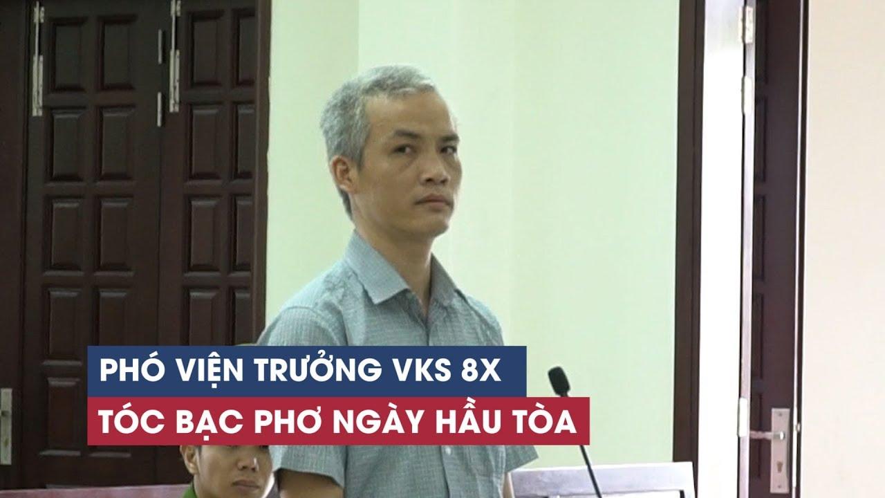 Nguyên phó viện trưởng 39 tuổi tóc bạc phơ nhận hối lộ 2.500 USD hầu tòa