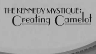 """""""THE KENNEDY MYSTIQUE: CREATING CAMELOT"""""""
