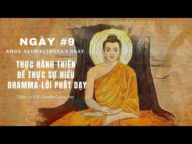 [Khóa Satipathana 8 ngày] NGÀY 9– THỰC HÀNH THIỀN ĐỂ THỰC SỰ HIỂU DHAMMA – LỜI PHẬT DẠY –S.N. Goenka