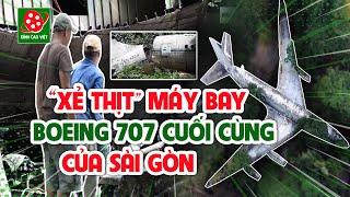 24h 'xẻ thịt' máy bay Boeing 707 cuối cùng của Sài Gòn