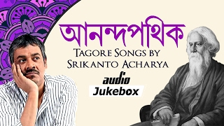Anandapathik - Tagore Songs by Srikanto Acharya -  Rabindra Sangeet - Bangla Audio Jukebox