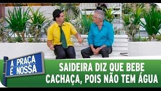 A Praça É Nossa (12/03/15) - Saideira diz que bebe cachaça, pois não tem água