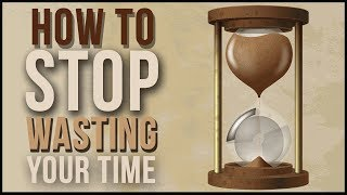 How To Stop Wasting Your Time