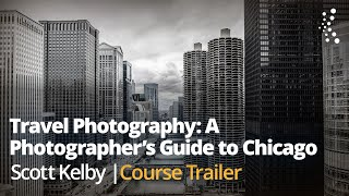 Travel Photography: A Photographer's Guide to Chicago with Scott Kelby | Official Class Trailer