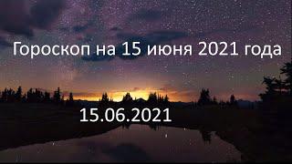 Гороскоп на сегодня завтра 15 июня 2021 года овен телец близнецы рак лев дева весы рыбы водолей