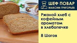 Ржаной хлеб с кофейным ароматом в хлебопечке . Рецепт от шеф повара Максима Григорьева