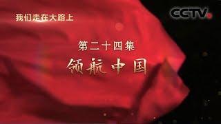 《我们走在大路上》 第二十四集 领航中国  CCTV