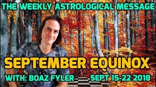 September Equinox - The Weekly Astrological Message with Boaz Fyler - 15-22 Sept 2018