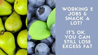 Working 2 jobs & snack a lot? It's ok. You can still lose excess fat