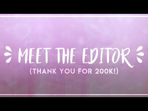Meet The Editor ❀ THANKS FOR 200K!!