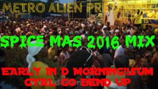 Metro Alien Presents - Spice Mas 2016 Mix EARLY IN D MORNING SUM GYAL GO BEND UP WHOLE HEAP AH  MAS