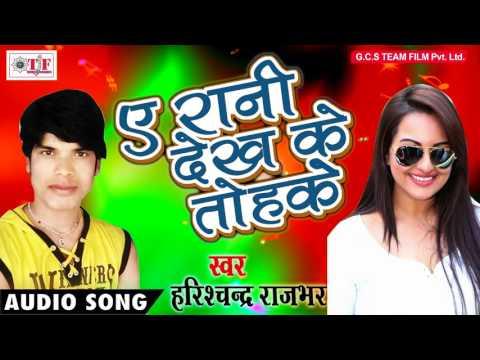 Latest Top Bhojpuri Lover Song 2017 - ए रानी देखके तोहके - Harishchandra Rajbhar - Sarkar Hilela