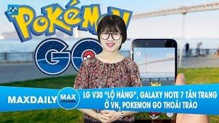"""MaxDaily 31/03: LG V30 """"lộ hàng"""", Galaxy Note 7 tân trang ở VN, Pokemon Go thoái trào"""