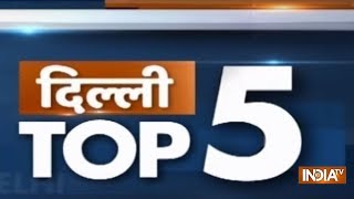 दिल्ली Top 5 , Top Headlines Today , Delhi News , December 21, 2018