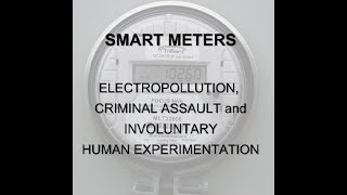 SMART METERS - ELECTROPOLLUTION, CRIMINAL ASSAULT and INVOLUNTARY HUMAN EXPERIMENTATION