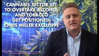 Cannabis Sector Set To Overtake Alcohol And Tobacco - Get Positioned! Chris Miller Exclusive