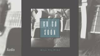 Bill Filipiak - Go So Soon (Audio)