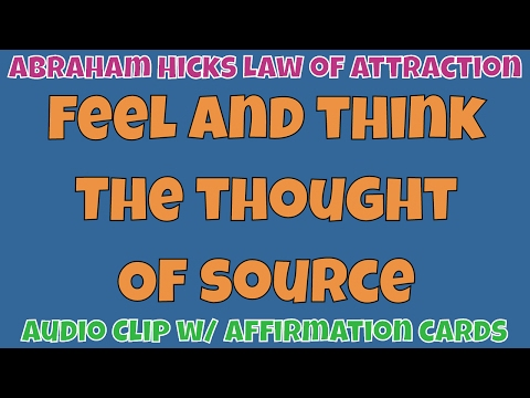 Abraham Hicks • Feel and think the thought of source • Master Law of Attraction