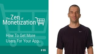 How To Get More Users For Your App - The Zen of Monetization #5