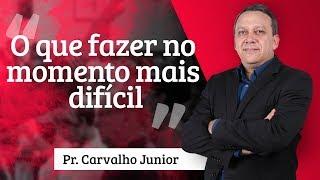 Pr. Carvalho Junior - O que fazer no momento mais difícil