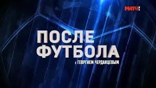 «После футбола с Георгием Черданцевым». Выпуск от 22.09.2019