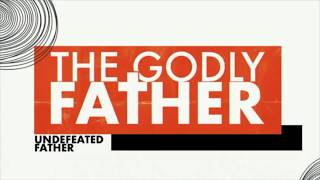 The Godly Father-The Undefeated Father