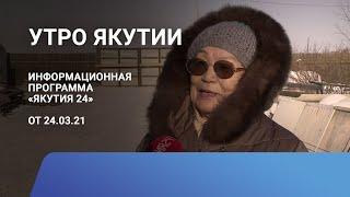 Утро Якутии. 24 марта 2021 года. Информационная программа «Якутия 24»