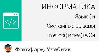 Информатика. Язык Си: Системные вызовы malloc() и free() в Си. Центр онлайн-обучения «Фоксфорд»