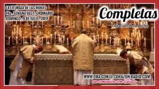 COMPLETAS- ORACION DE LA NOCHE- DOMINGO 8 DE JULIO, 2018 XIIIª SEMANA DEL TIEMPO ORDINARIO