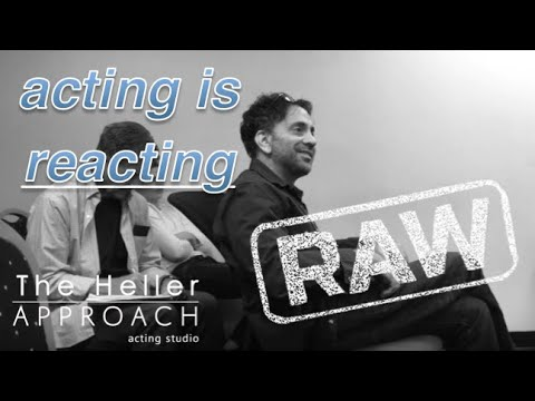 THE HELLER APPROACH RAW: ACTING IS REACTING