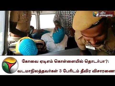 கோவை ஏடிஎம் கொள்ளையில் தொடர்பா?: வடமாநிலத்தவர்கள் 3 பேரிடம் தீவிர விசாரணை   Coimbatore  ATM Robbery