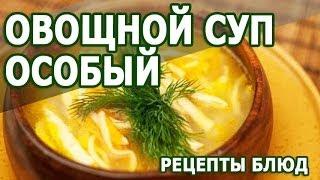 Рецепты блюд. Овощной суп особый рецепт приготовления блюда