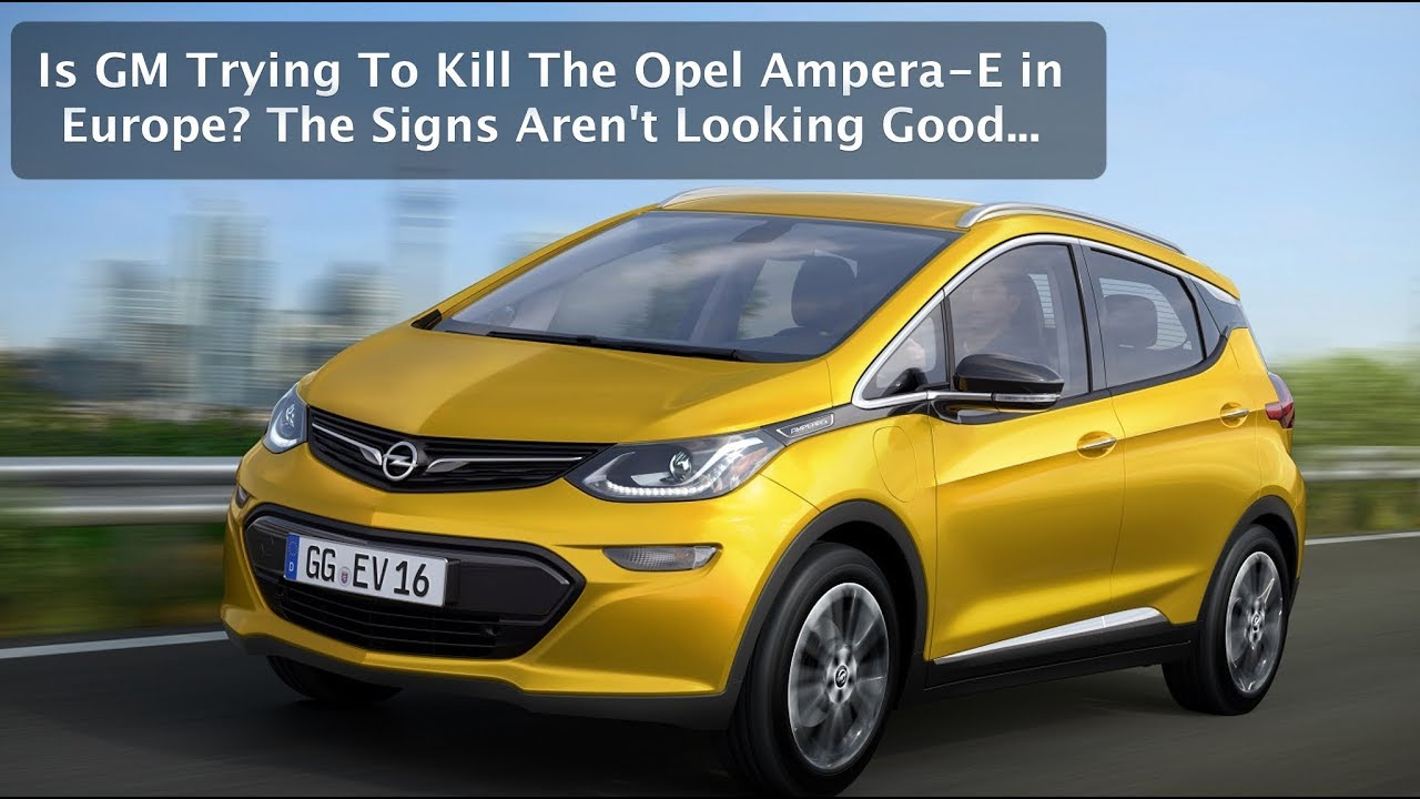 Is Gm Trying To Kill The Opel Ampera E Electric Car In Europe Signs Aren T Good