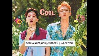 💕ТОП 30 ЗАЕДАЮЩИХ ПЕСЕН || K-POP VER.