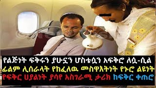 Ethiopia: የልጅነት ፍቅሩን ያሁኗን ሆስቴሷን አፍቅሮ ለሷ ሲል ፊልም ሊሰራላት የከፈለዉ መስዋእትነት የኑሮ ልዩነት የፍቅር ሀያልነት ያሳየ አስገራሚ ታሪክ