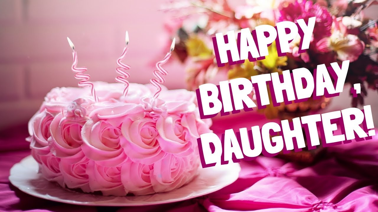 Birthday Wishes For Daughter From Dad 2019 Happy Birthday Daughter Youtube