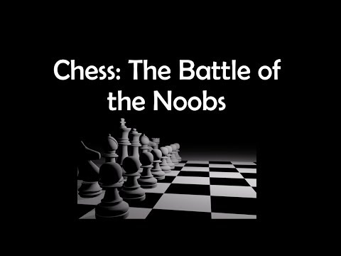 Chess: The Battle of the Noobs