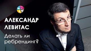 Александр Левитас - Делать ли ребрендинг?