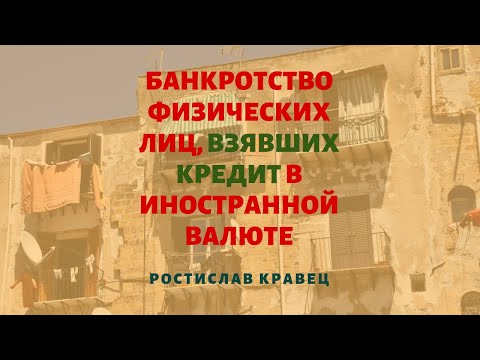 Банкротство физических лиц, взявших кредит в валюте: процедура и последствия | Ростислав Кравец