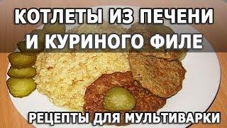 Рецепты блюд. Котлеты из печени и куриного филе с подливкой рецепт приготовления для мультиварки