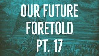 Our Future Foretold | Part 17
