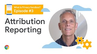 Attribution reporting - What is the Privacy Sandbox?