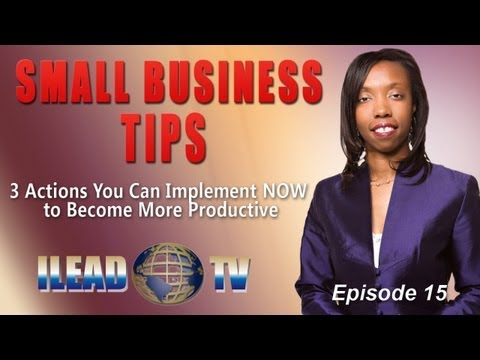 Small Business Tips: 3 Actions You Implement Now to Become More Productive (ILEAD TV Epi. 15)