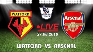 Watford Vs. Arsenal LIVE Streaming [HD] || Premier League || 27/08/2016