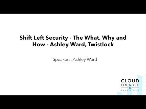Shift Left Security — The What, Why and How - Ashley Ward, Twistlock