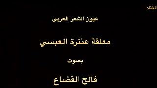 معلقة عنترة بن شداد العبسي  - بصوت فالح القضاع